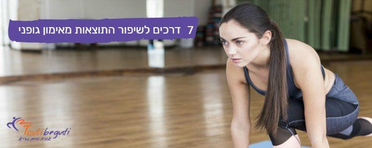 7 דרכים לשיפור התוצאות מאימון גופני
